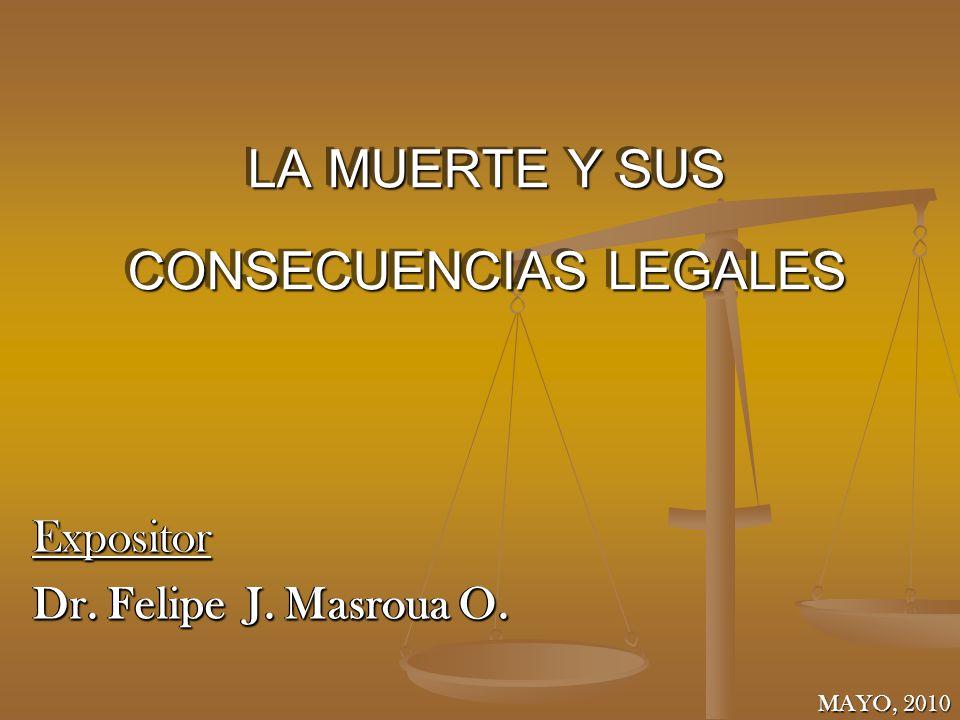 LA MUERTE Y SUS CONSECUENCIAS LEGALES Expositor Dr. Felipe J. Masroua O. Expositor MAYO, 2010