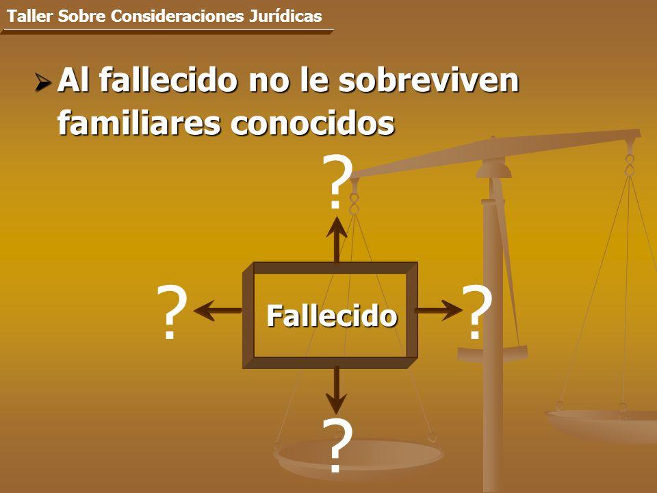 Al fallecido no le sobreviven familiares conocidos Al fallecido no le sobreviven familiares conocidos Taller Sobre Consideraciones Jurídicas Fallecido .