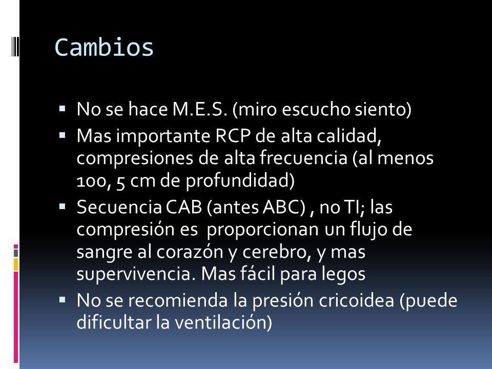 Cambios No se hace M.E.S. (miro escucho siento) Mas importante RCP de alta calidad, compresiones de alta frecuencia (al menos 100, 5 cm de profundidad