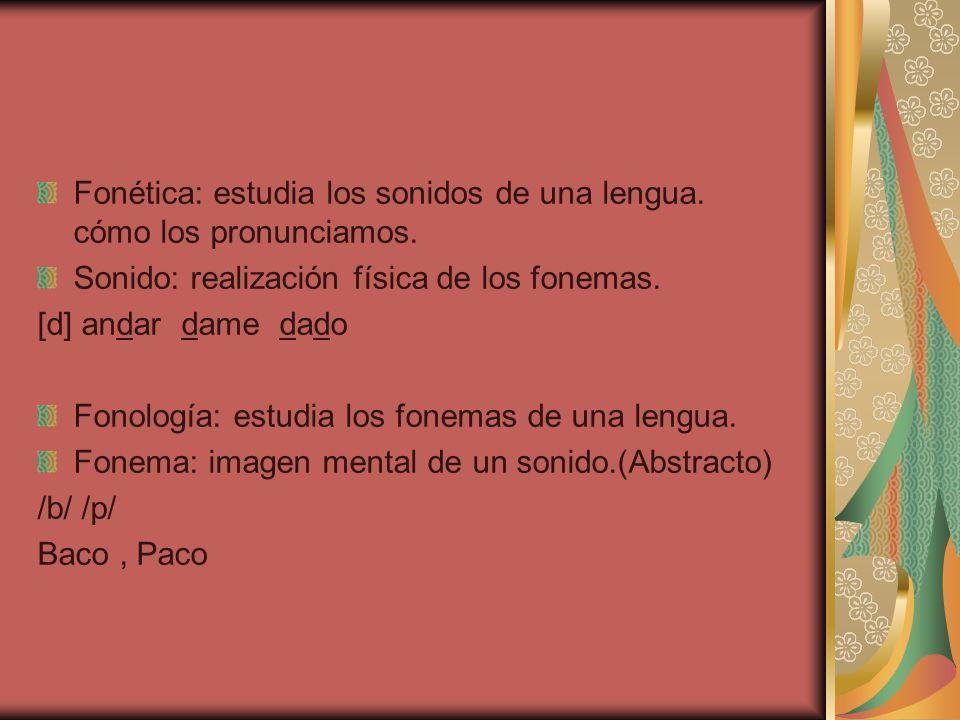 Fonética: estudia los sonidos de una lengua. cómo los pronunciamos. Sonido: realización física de los fonemas. [d] andar dame dado Fonología: estudia