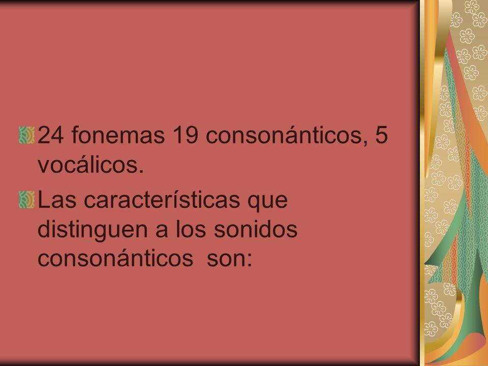 24 fonemas 19 consonánticos, 5 vocálicos. Las características que distinguen a los sonidos consonánticos son: