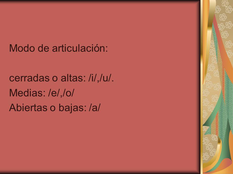 Modo de articulación: cerradas o altas: /i/,/u/. Medias: /e/,/o/ Abiertas o bajas: /a/