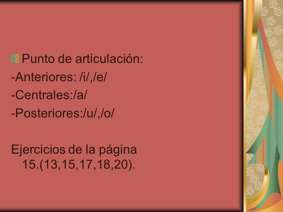 Punto de articulación: -Anteriores: /i/,/e/ -Centrales:/a/ -Posteriores:/u/,/o/ Ejercicios de la página 15.(13,15,17,18,20).