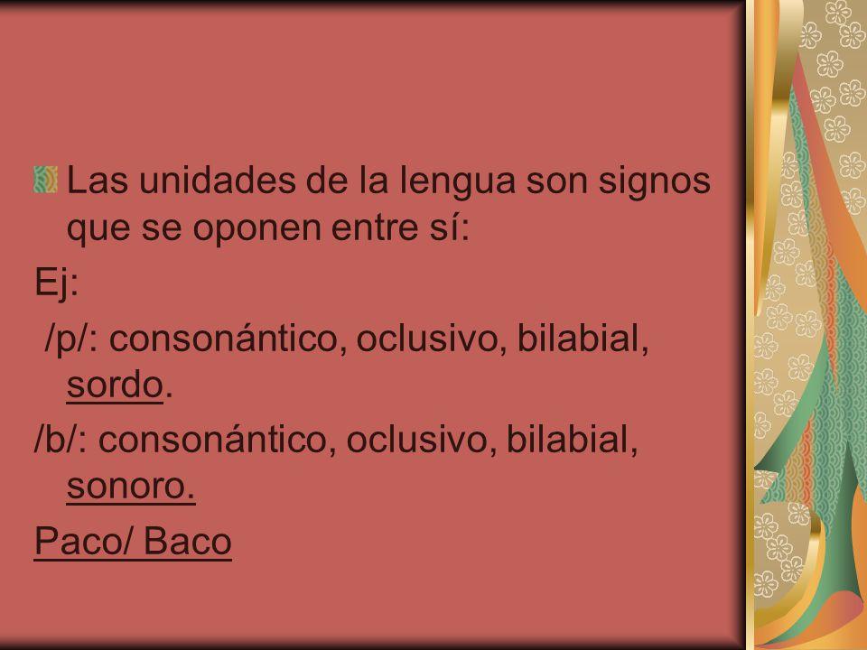 Las unidades de la lengua son signos que se oponen entre sí: Ej: /p/: consonántico, oclusivo, bilabial, sordo. /b/: consonántico, oclusivo, bilabial,