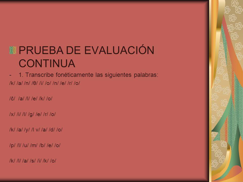 PRUEBA DE EVALUACIÓN CONTINUA -1. Transcribe fonéticamente las siguientes palabras: /k/ /a/ /n/ /θ/ /i/ /o/ /n/ /e/ /r/ /o/ /ĉ/ /a/ /l/ /e/ /k/ /o/ /x