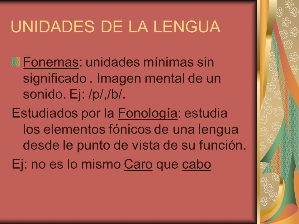 UNIDADES DE LA LENGUA Fonemas: unidades mínimas sin significado. Imagen mental de un sonido. Ej: /p/,/b/. Estudiados por la Fonología: estudia los ele