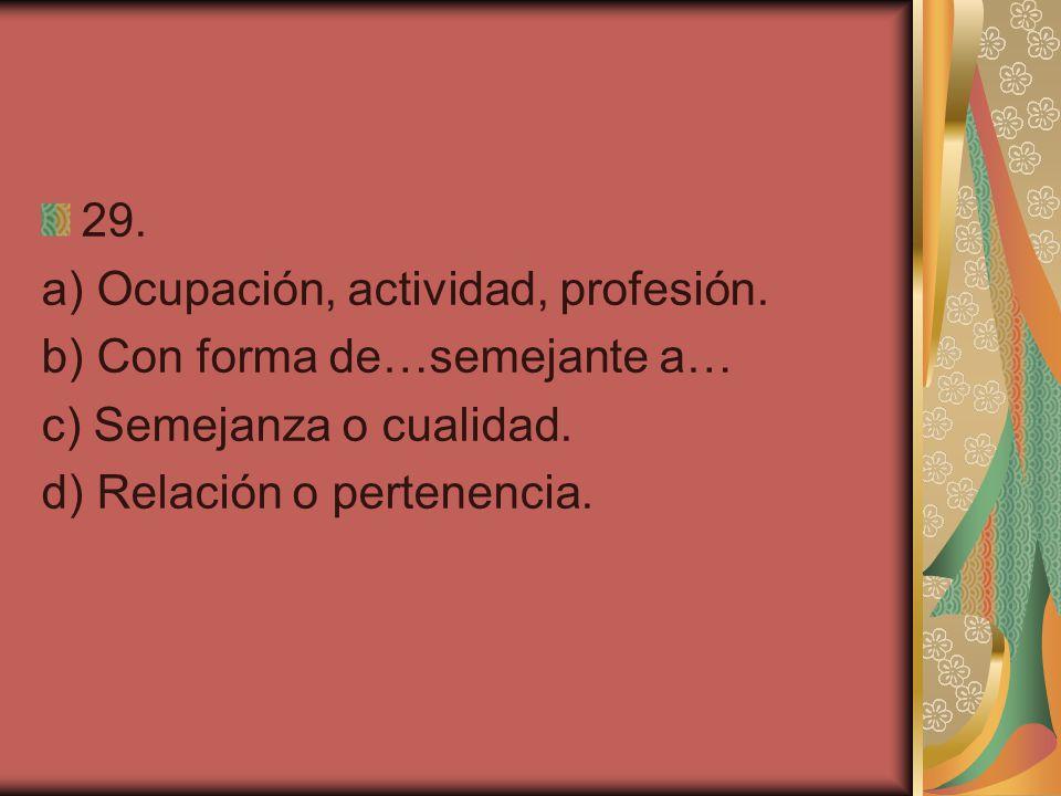 29. a) Ocupación, actividad, profesión. b) Con forma de…semejante a… c) Semejanza o cualidad. d) Relación o pertenencia.