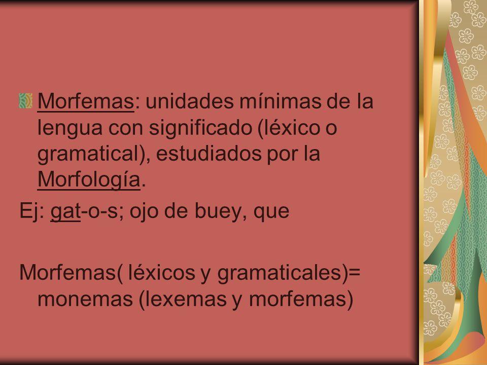Morfemas: unidades mínimas de la lengua con significado (léxico o gramatical), estudiados por la Morfología. Ej: gat-o-s; ojo de buey, que Morfemas( l