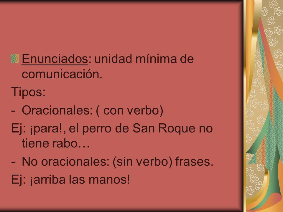 Enunciados: unidad mínima de comunicación. Tipos: -Oracionales: ( con verbo) Ej: ¡para!, el perro de San Roque no tiene rabo… -No oracionales: (sin ve