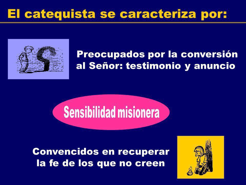 El catequista se caracteriza por: Preocupados por la conversión al Señor: testimonio y anuncio Convencidos en recuperar la fe de los que no creen