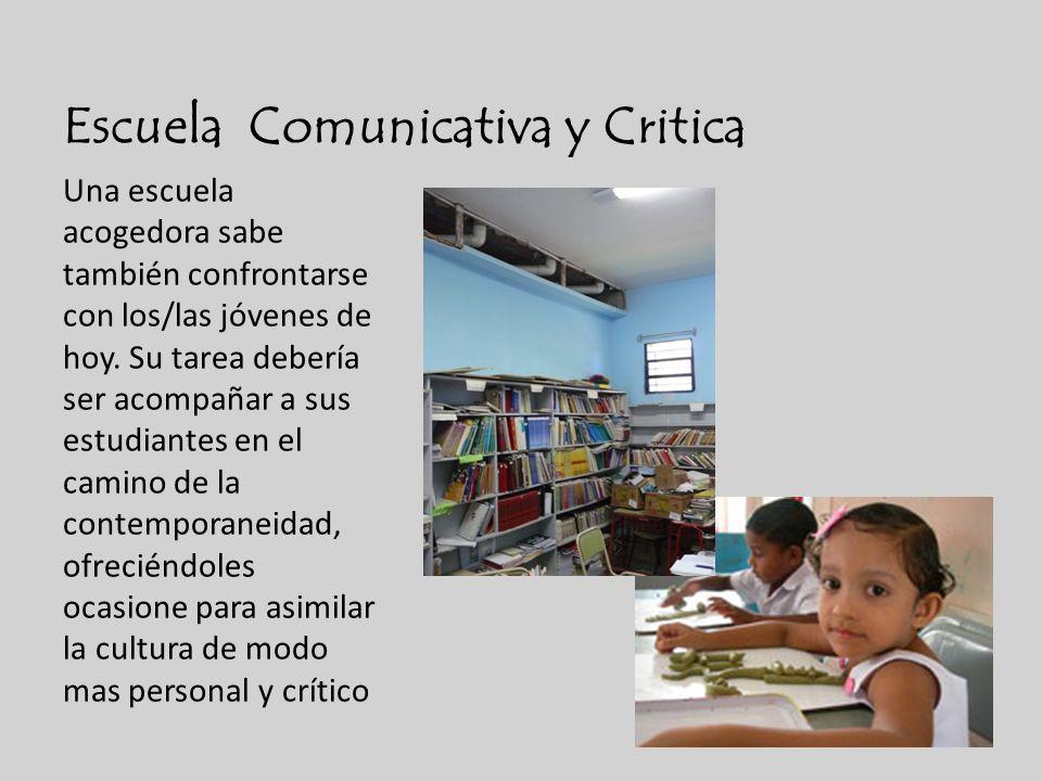 Escuela Comunicativa y Critica Una escuela acogedora sabe también confrontarse con los/las jóvenes de hoy. Su tarea debería ser acompañar a sus estudi