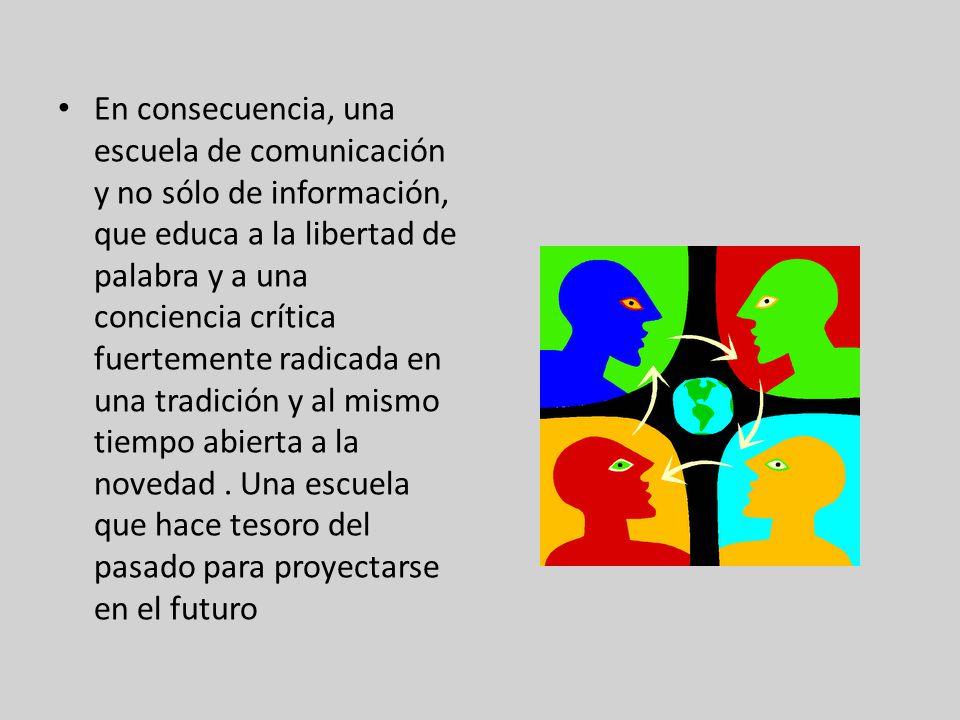En consecuencia, una escuela de comunicación y no sólo de información, que educa a la libertad de palabra y a una conciencia crítica fuertemente radicada en una tradición y al mismo tiempo abierta a la novedad.