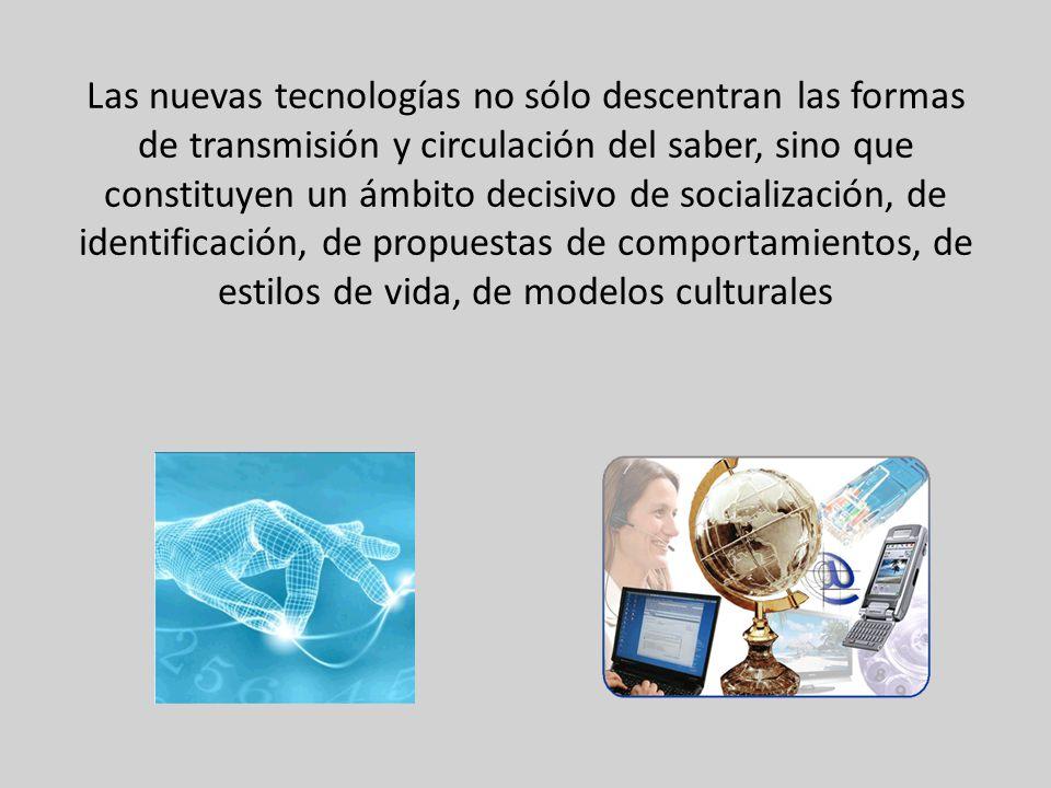 Las nuevas tecnologías no sólo descentran las formas de transmisión y circulación del saber, sino que constituyen un ámbito decisivo de socialización, de identificación, de propuestas de comportamientos, de estilos de vida, de modelos culturales
