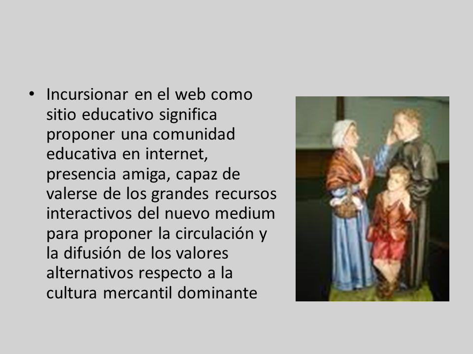Incursionar en el web como sitio educativo significa proponer una comunidad educativa en internet, presencia amiga, capaz de valerse de los grandes recursos interactivos del nuevo medium para proponer la circulación y la difusión de los valores alternativos respecto a la cultura mercantil dominante