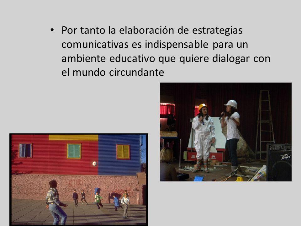 Por tanto la elaboración de estrategias comunicativas es indispensable para un ambiente educativo que quiere dialogar con el mundo circundante