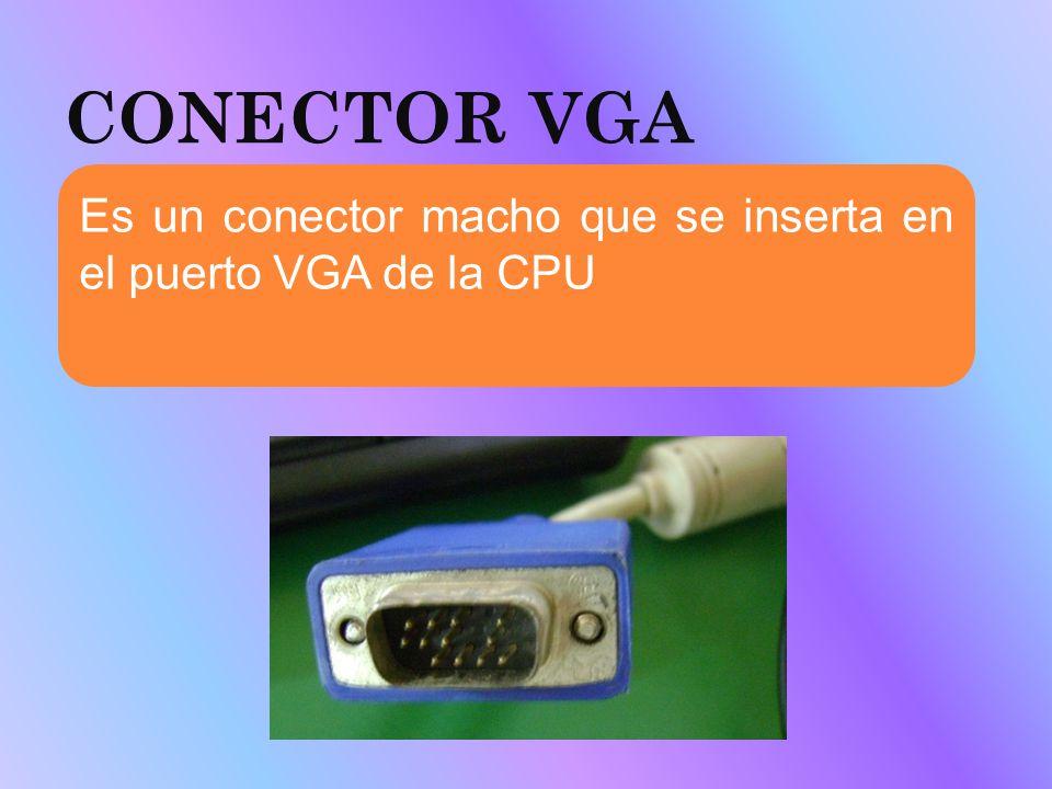 CONECTOR VGA Es un conector macho que se inserta en el puerto VGA de la CPU