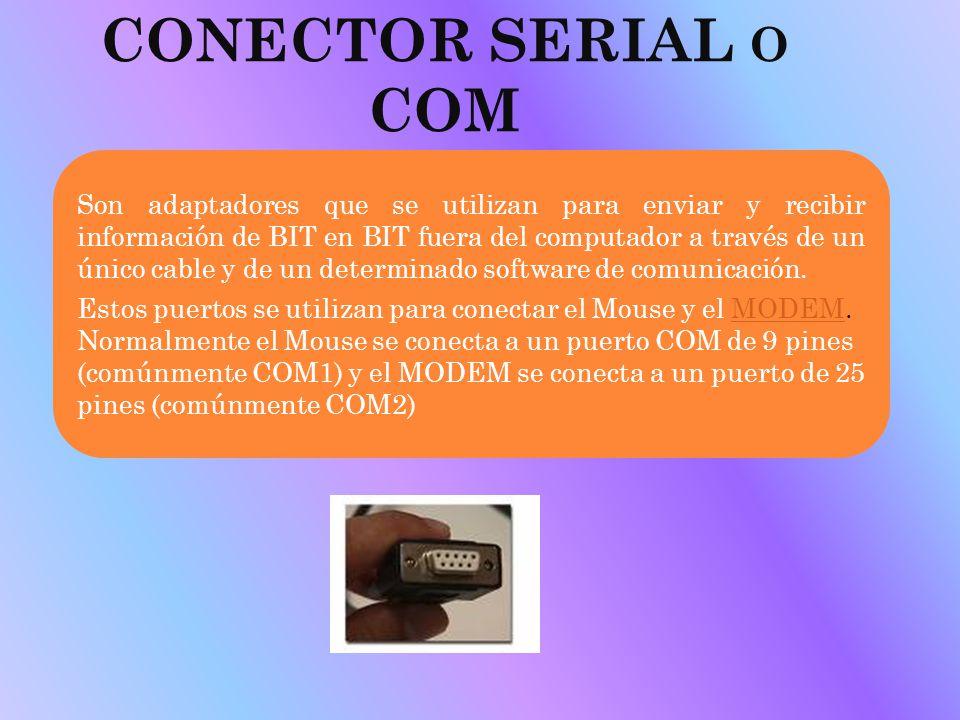 CONECTOR SERIAL O COM Son adaptadores que se utilizan para enviar y recibir información de BIT en BIT fuera del computador a través de un único cable