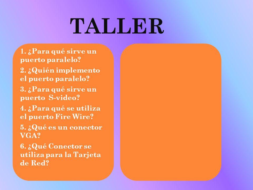 TALLER 1. ¿Para qué sirve un puerto paralelo? 2. ¿Quién implemento el puerto paralelo? 3. ¿Para qué sirve un puerto S-video? 4. ¿Para qué se utiliza e