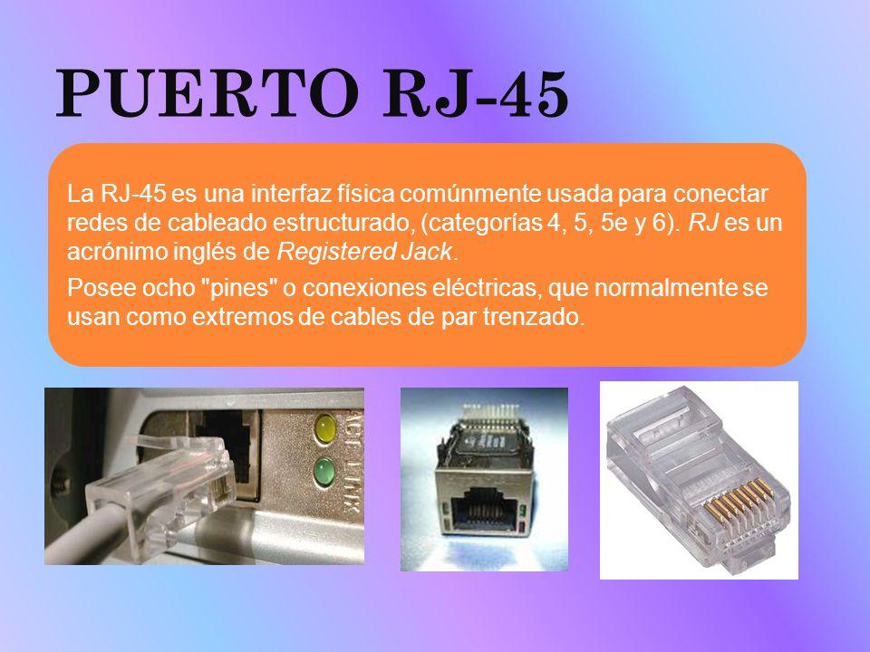 PUERTO RJ-45 La RJ-45 es una interfaz física comúnmente usada para conectar redes de cableado estructurado, (categorías 4, 5, 5e y 6). RJ es un acróni