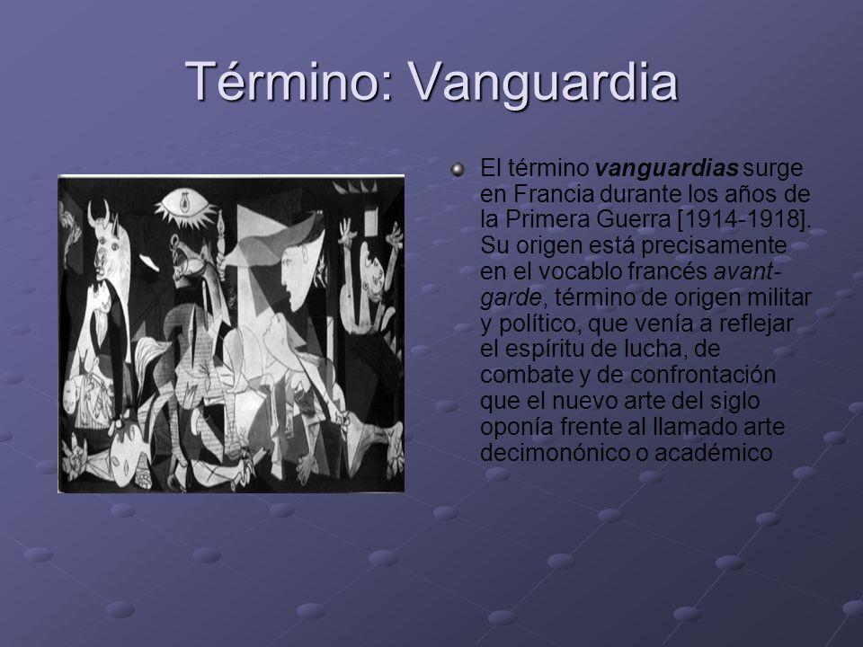 Término: Vanguardia El término vanguardias surge en Francia durante los años de la Primera Guerra [1914-1918]. Su origen está precisamente en el vocab
