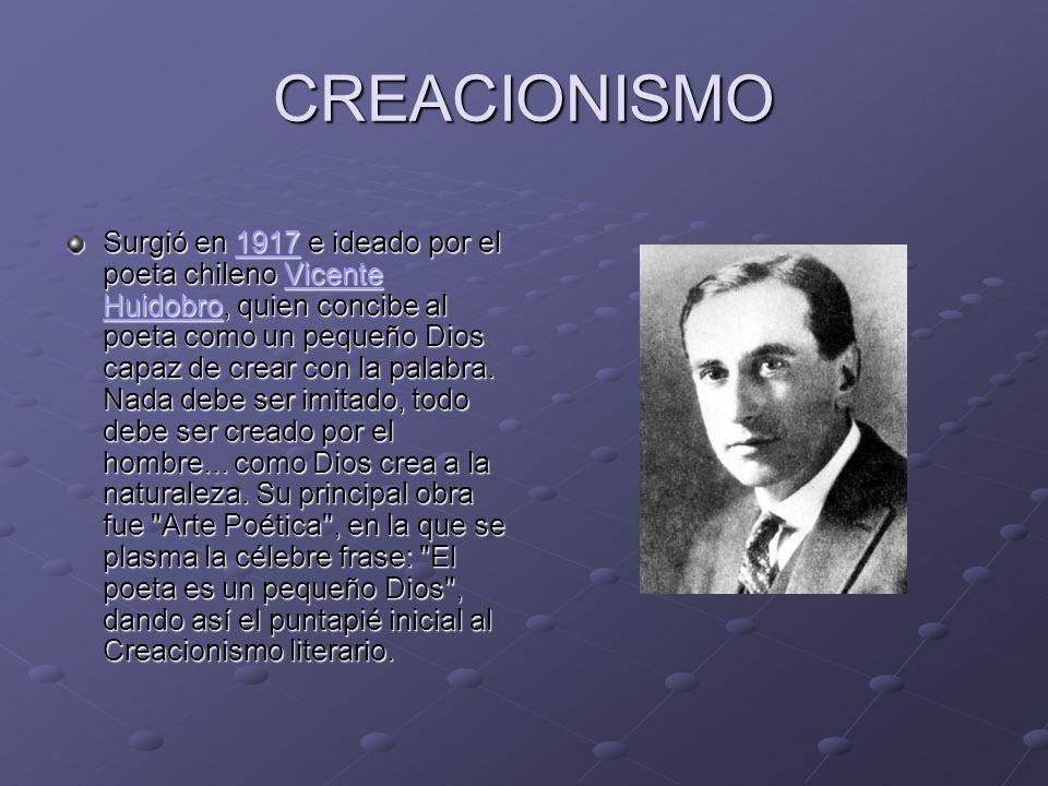 CREACIONISMO Surgió en 1917 e ideado por el poeta chileno Vicente Huidobro, quien concibe al poeta como un pequeño Dios capaz de crear con la palabra.