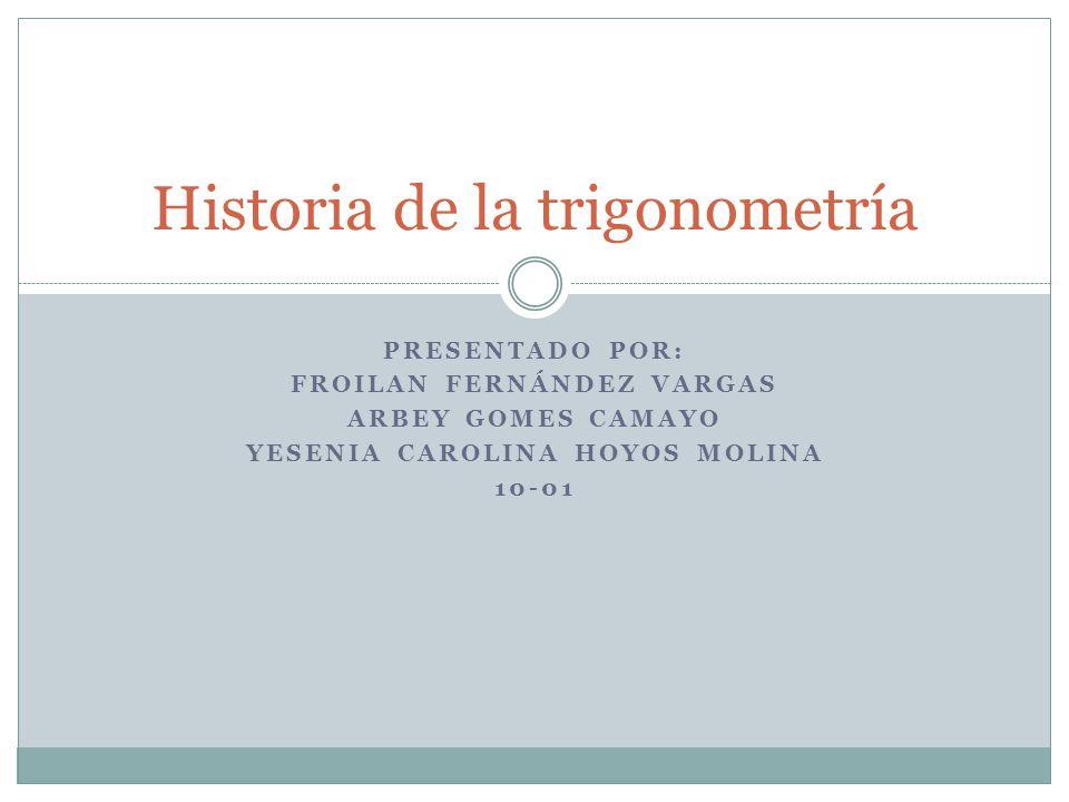 PRESENTADO POR: FROILAN FERNÁNDEZ VARGAS ARBEY GOMES CAMAYO YESENIA CAROLINA HOYOS MOLINA 10-01 Historia de la trigonometría