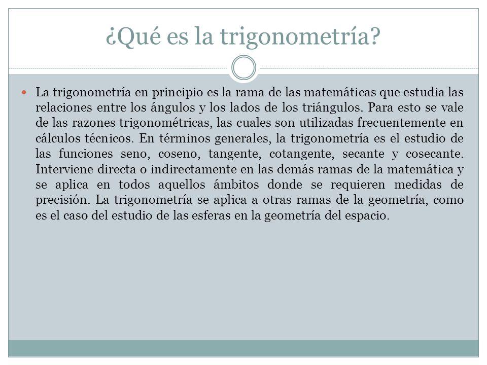 ¿Qué es la trigonometría? La trigonometría en principio es la rama de las matemáticas que estudia las relaciones entre los ángulos y los lados de los