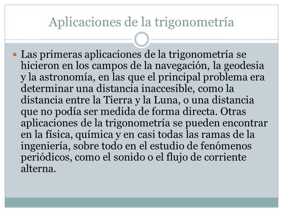 Aplicaciones de la trigonometría Las primeras aplicaciones de la trigonometría se hicieron en los campos de la navegación, la geodesia y la astronomía