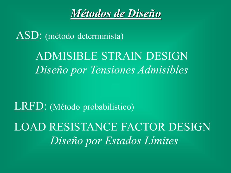 Métodos de Diseño ASD: (método determinista) ADMISIBLE STRAIN DESIGN Diseño por Tensiones Admisibles LRFD: (Método probabilístico) LOAD RESISTANCE FAC