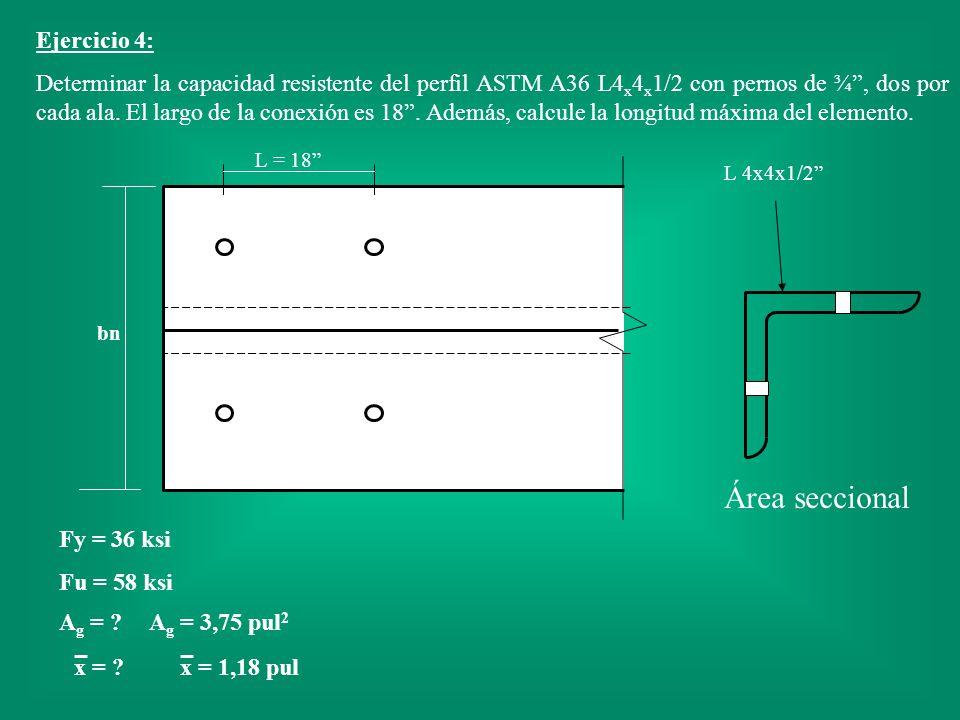 Ejercicio 4: Determinar la capacidad resistente del perfil ASTM A36 L4 x 4 x 1/2 con pernos de ¾, dos por cada ala. El largo de la conexión es 18. Ade