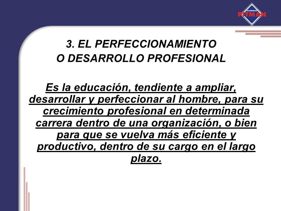 3. EL PERFECCIONAMIENTO O DESARROLLO PROFESIONAL Es la educación, tendiente a ampliar, desarrollar y perfeccionar al hombre, para su crecimiento profe