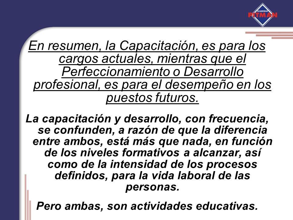 En resumen, la Capacitación, es para los cargos actuales, mientras que el Perfeccionamiento o Desarrollo profesional, es para el desempeño en los pues