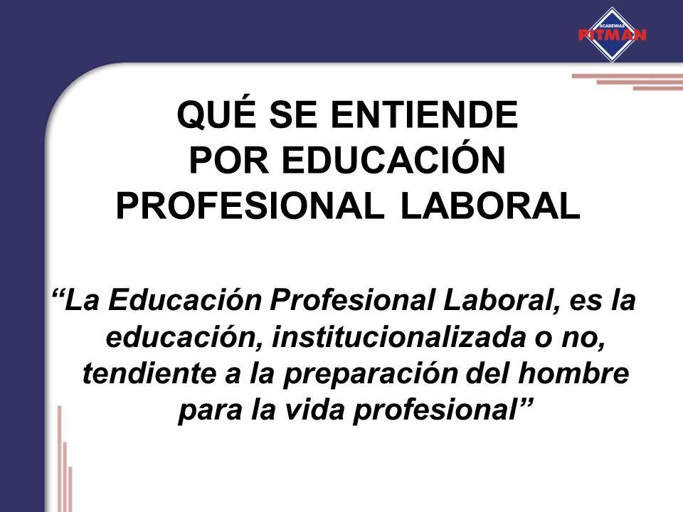QUÉ SE ENTIENDE POR EDUCACIÓN PROFESIONAL LABORAL La Educación Profesional Laboral, es la educación, institucionalizada o no, tendiente a la preparaci