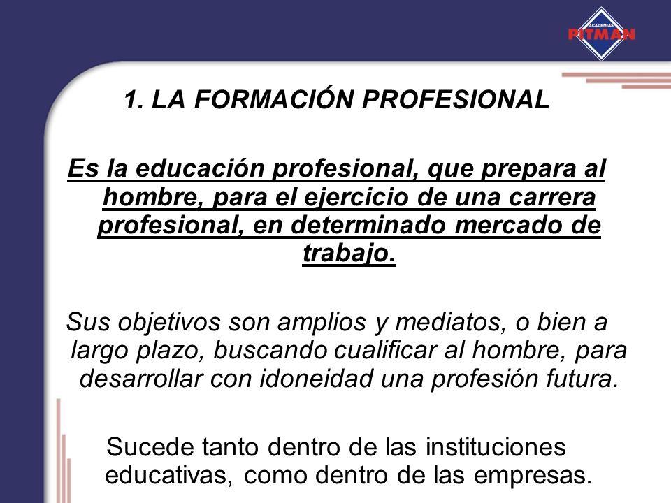 1. LA FORMACIÓN PROFESIONAL Es la educación profesional, que prepara al hombre, para el ejercicio de una carrera profesional, en determinado mercado d