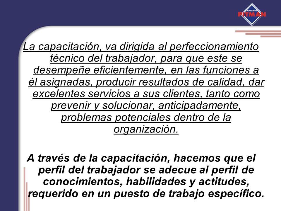 La capacitación, va dirigida al perfeccionamiento técnico del trabajador, para que este se desempeñe eficientemente, en las funciones a él asignadas,