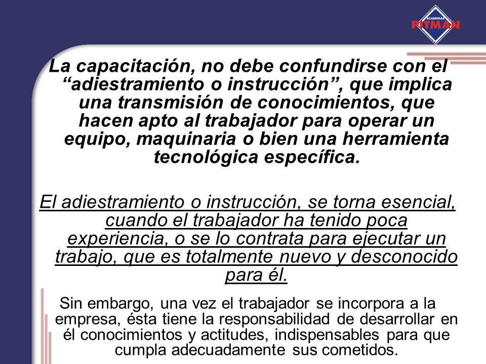 La capacitación, no debe confundirse con el adiestramiento o instrucción, que implica una transmisión de conocimientos, que hacen apto al trabajador p