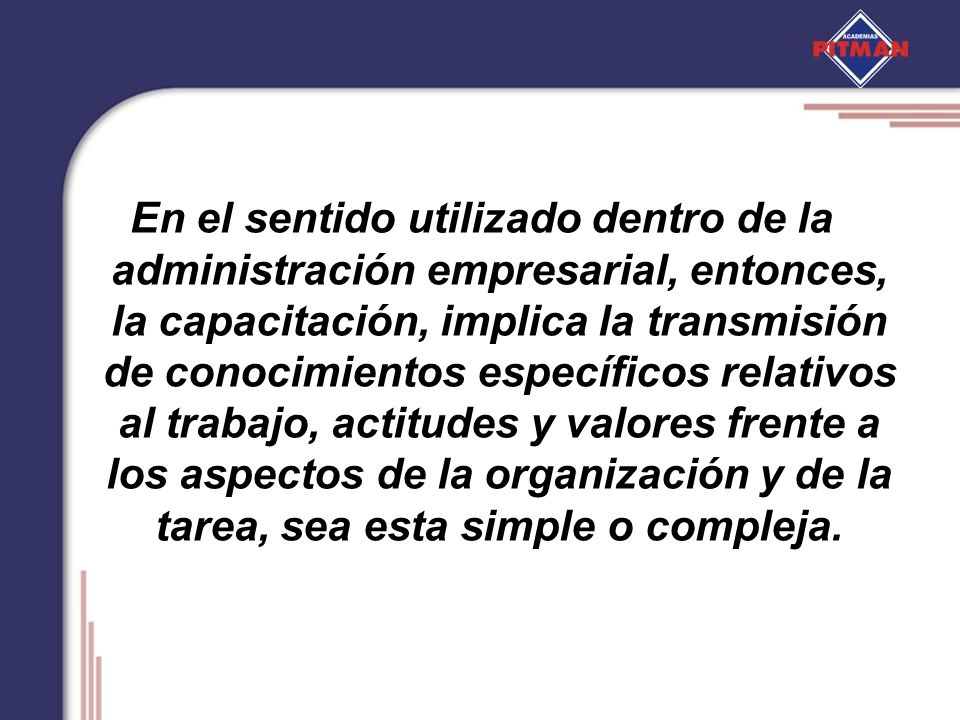 En el sentido utilizado dentro de la administración empresarial, entonces, la capacitación, implica la transmisión de conocimientos específicos relati
