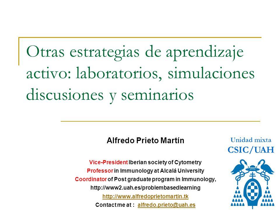 Otras estrategias de aprendizaje activo: laboratorios, simulaciones discusiones y seminarios Alfredo Prieto Martín Vice-President Iberian society of Cytometry Professor in Immunology at Alcalá University Coordinator of Post graduate program in Immunology, http://www2.uah.es/problembasedlearning http://www.alfredoprietomartin.tk Contact me at : alfredo.prieto@uah.esalfredo.prieto@uah.es Unidad mixta CSIC/UAH