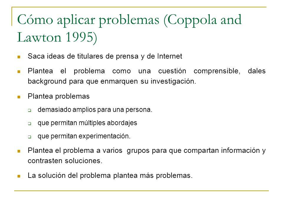 Cómo aplicar problemas (Coppola and Lawton 1995) Saca ideas de titulares de prensa y de Internet Plantea el problema como una cuestión comprensible, dales background para que enmarquen su investigación.