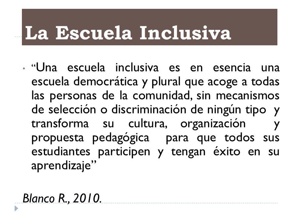 La Escuela Inclusiva Una escuela inclusiva es en esencia una escuela democrática y plural que acoge a todas las personas de la comunidad, sin mecanism