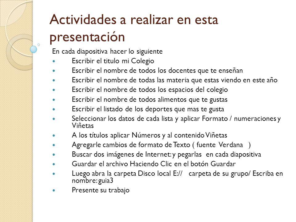 Actividades a realizar en esta presentación En cada diapositiva hacer lo siguiente Escribir el titulo mi Colegio Escribir el nombre de todos los docen