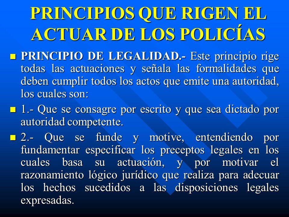 PRINCIPIOS QUE RIGEN EL ACTUAR DE LOS POLICÍAS PRINCIPIO DE LEGALIDAD.- Este principio rige todas las actuaciones y señala las formalidades que deben