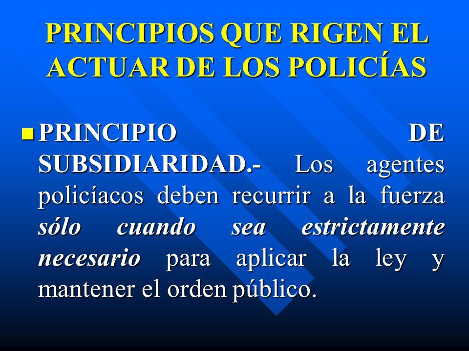 PRINCIPIOS QUE RIGEN EL ACTUAR DE LOS POLICÍAS PRINCIPIO DE SUBSIDIARIDAD.- Los agentes policíacos deben recurrir a la fuerza sólo cuando sea estricta