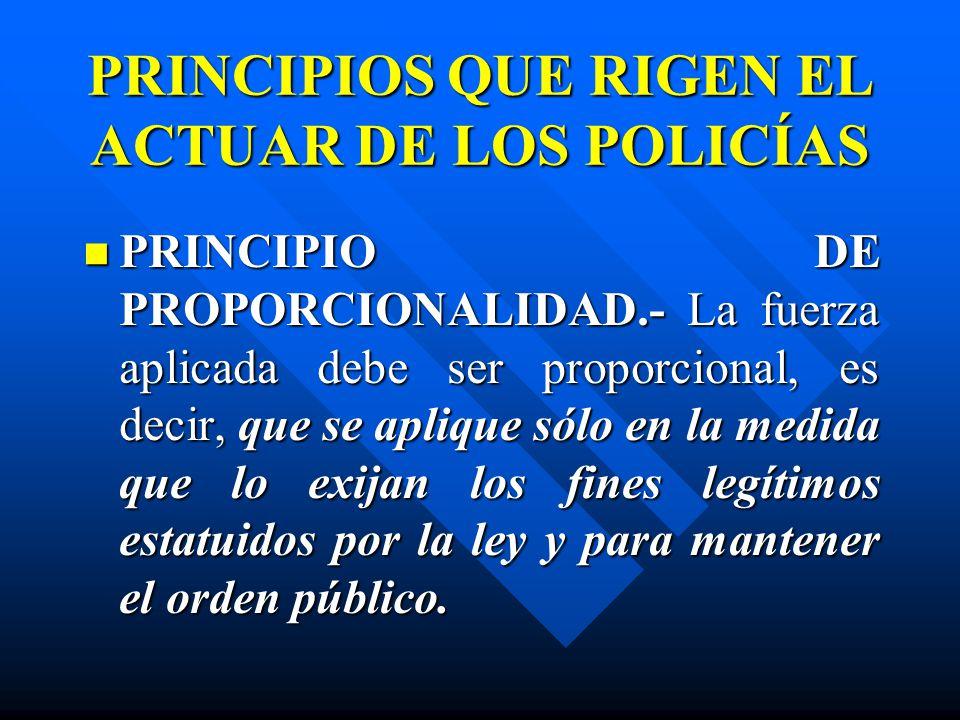 PRINCIPIOS QUE RIGEN EL ACTUAR DE LOS POLICÍAS PRINCIPIO DE PROPORCIONALIDAD.- La fuerza aplicada debe ser proporcional, es decir, que se aplique sólo