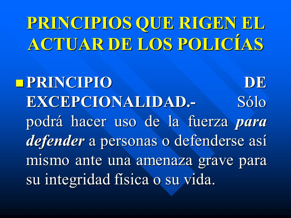 PRINCIPIOS QUE RIGEN EL ACTUAR DE LOS POLICÍAS PRINCIPIO DE EXCEPCIONALIDAD.- Sólo podrá hacer uso de la fuerza para defender a personas o defenderse