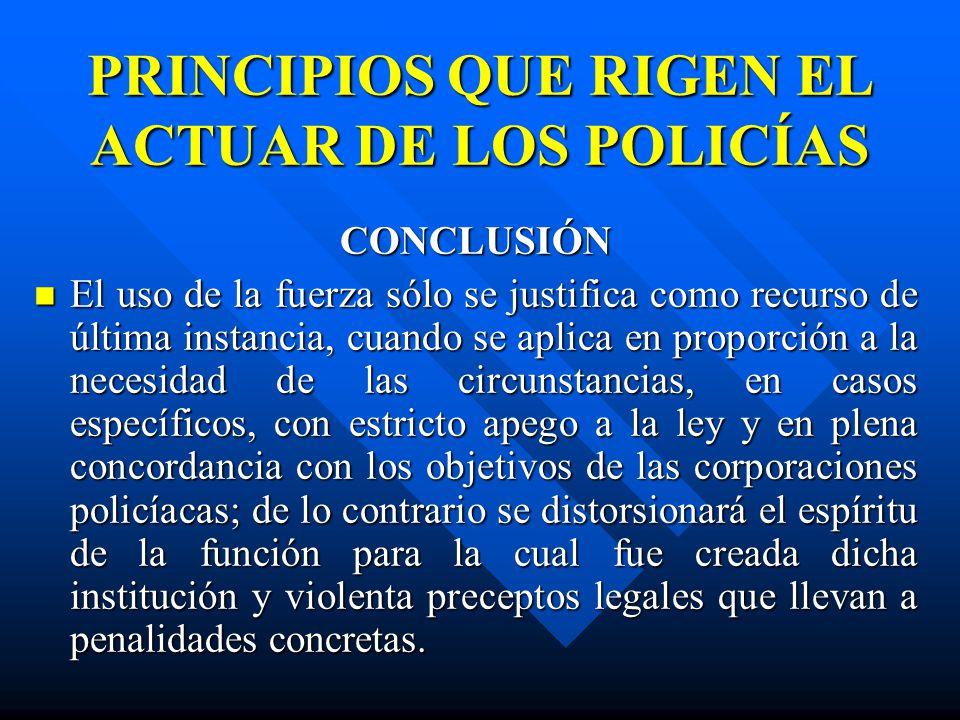 PRINCIPIOS QUE RIGEN EL ACTUAR DE LOS POLICÍAS CONCLUSIÓN El uso de la fuerza sólo se justifica como recurso de última instancia, cuando se aplica en