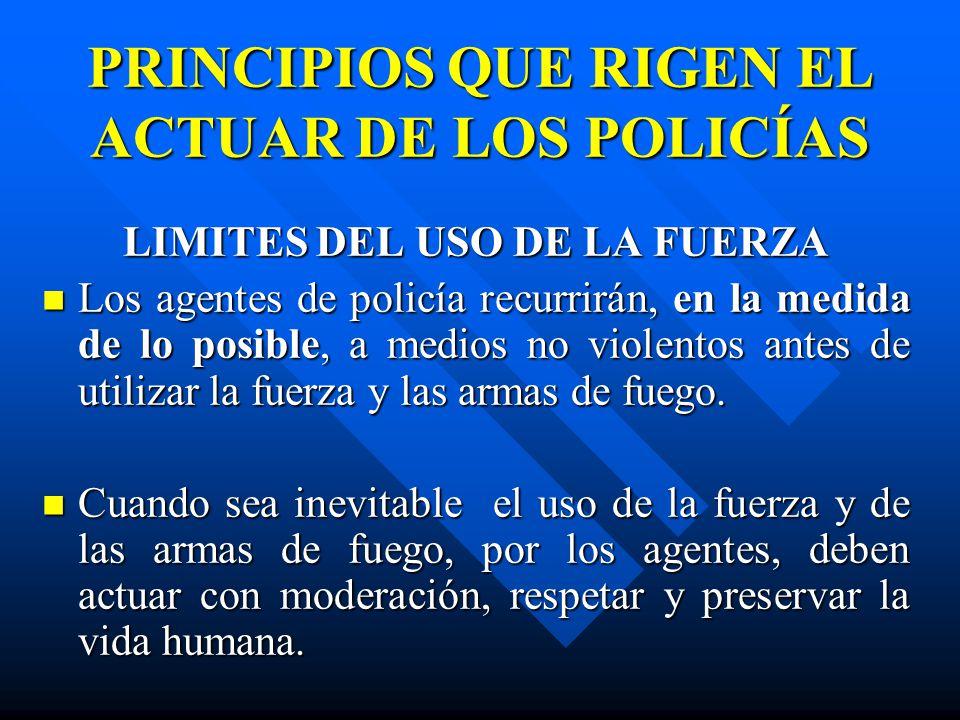 PRINCIPIOS QUE RIGEN EL ACTUAR DE LOS POLICÍAS LIMITES DEL USO DE LA FUERZA Los agentes de policía recurrirán, en la medida de lo posible, a medios no