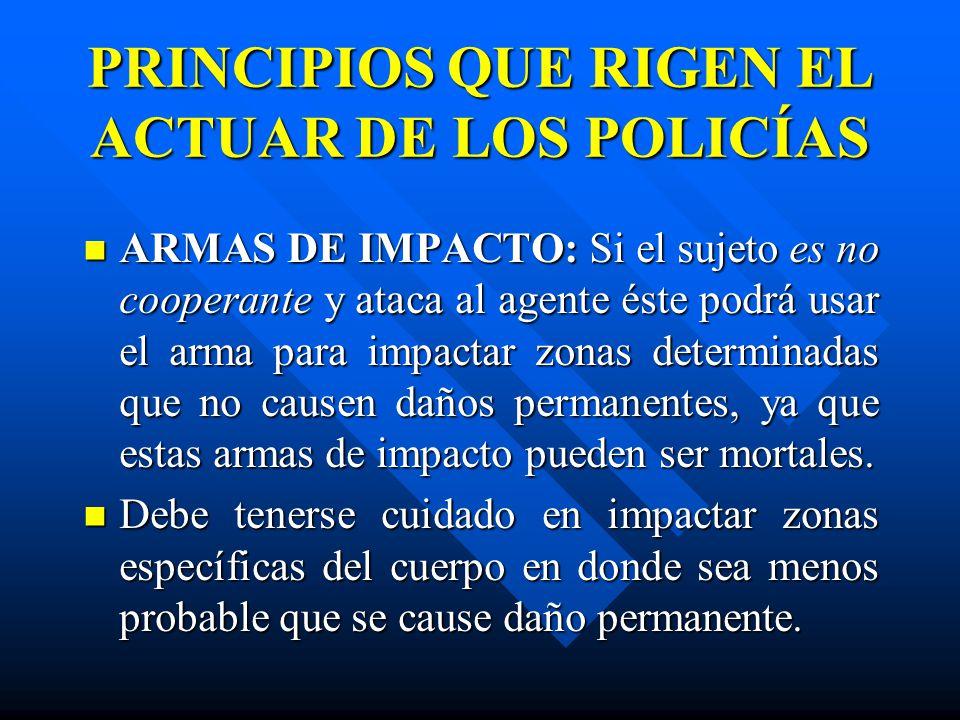 PRINCIPIOS QUE RIGEN EL ACTUAR DE LOS POLICÍAS ARMAS DE IMPACTO: Si el sujeto es no cooperante y ataca al agente éste podrá usar el arma para impactar