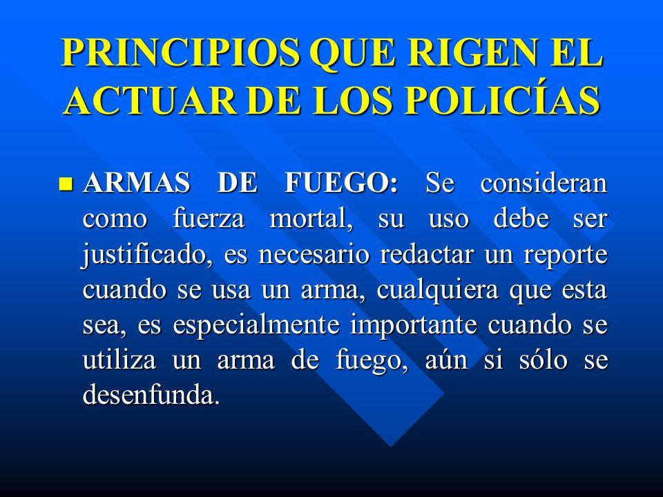 PRINCIPIOS QUE RIGEN EL ACTUAR DE LOS POLICÍAS ARMAS DE FUEGO: Se consideran como fuerza mortal, su uso debe ser justificado, es necesario redactar un