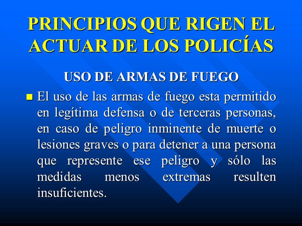 PRINCIPIOS QUE RIGEN EL ACTUAR DE LOS POLICÍAS USO DE ARMAS DE FUEGO El uso de las armas de fuego esta permitido en legítima defensa o de terceras per